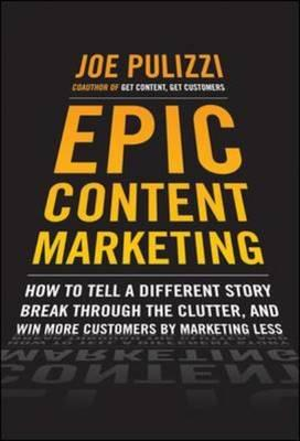 9780071819893 - Epic Content Marketing: How To Tell A Different Story, Break Through The Clutter, & Win More Customers By Marketing Less