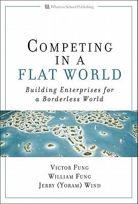 Competing in a flat world: building enterprises for a borderless world - Fung, V. K