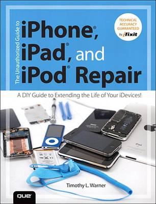 Unauthorized Guide to iPhone, iPad, and iPod Repair, The
