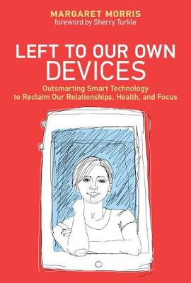 9780262039130 - Left to Our Own Devices: Outsmarting Smart Technology to Reclaim our Relationships, Health, and Focus