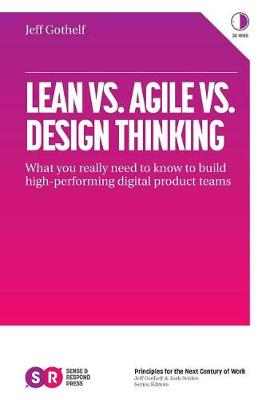 9780999476918 - Lean vs. Agile vs. Design Thinking: What You Really Need to Know to Build High-Performing Digital Product Teams