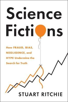 9781250222695 - Science Fictions: How Fraud, Bias, Negligence, and Hype Undermine the Search for Truth