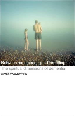 9781441131140 - Between remembering and forgetting: the spiritual dimensions of dementia