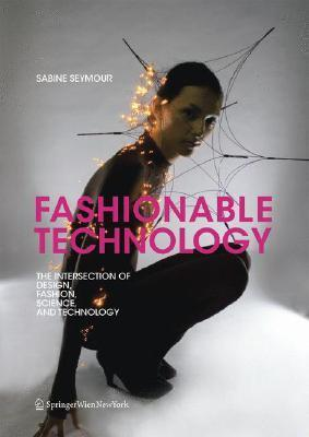 Fashionable technology the intersection of design fashion science and technology